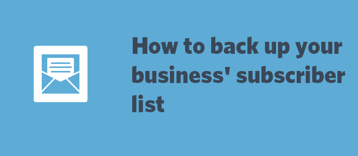 How to backup your business' subscriber list