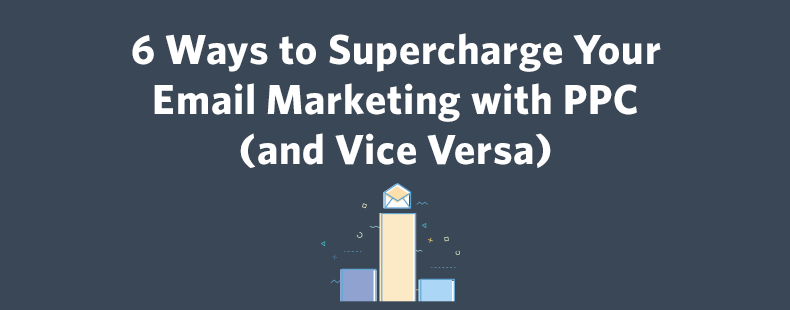 6 Ways to Supercharge Your Email Marketing with PPC (and Vice Versa)