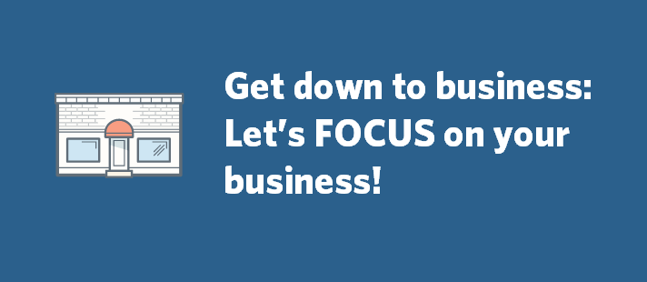 Get down to business: Let's FOCUS on your business!