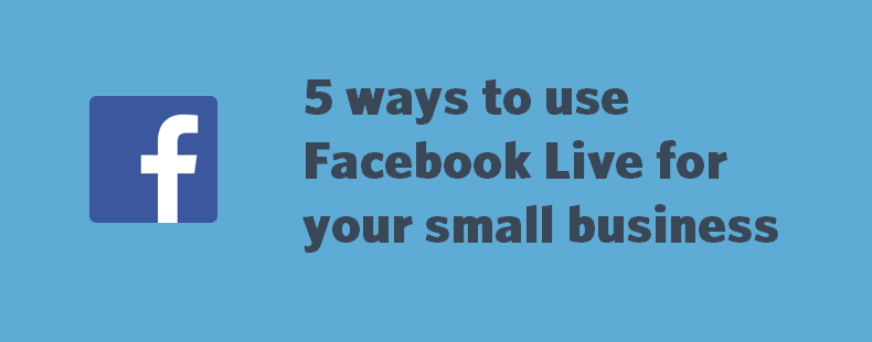 5 ways to use Facebook Live for your small business