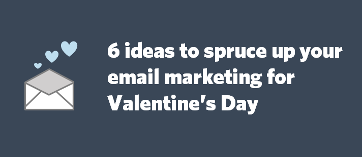 6 ideas to spruce up your email marketing for Valentine's Day