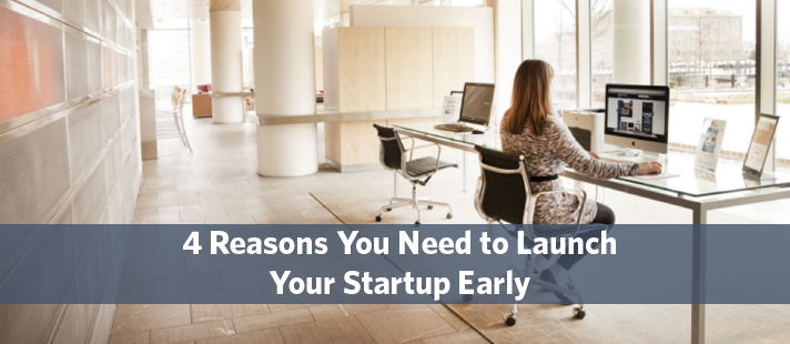 4 Reasons You Need to Launch Your Startup Early