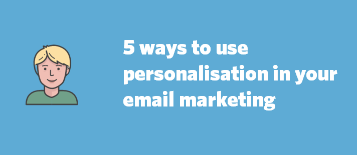 5 ways to use personalisation in your email marketing