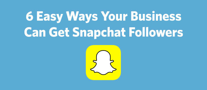 6 Easy Ways Your Business Can Get Snapchat Followers