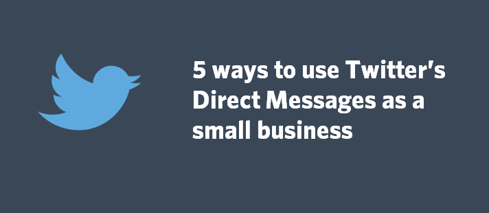 5 ways to use Twitter's Direct Messages as a small business