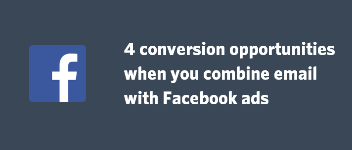4 conversion opportunities when you combine email with Facebook ads