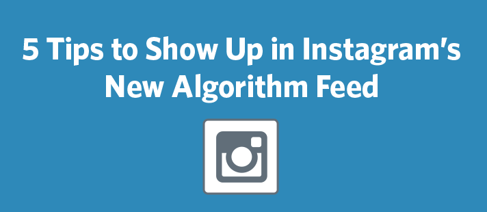 5 Tips to Show Up in Instagram's New Algorithm Feed