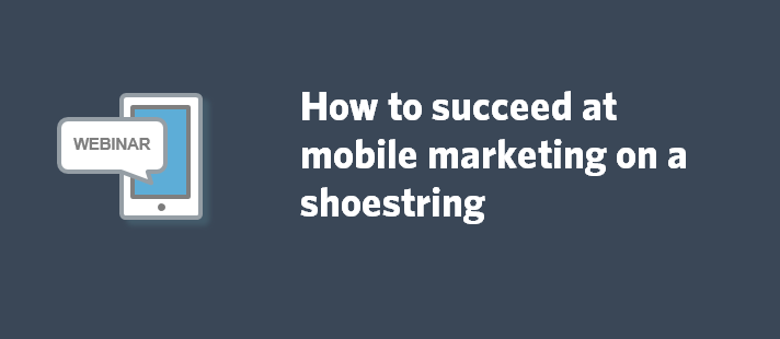 How to succeed at mobile marketing on a shoestring