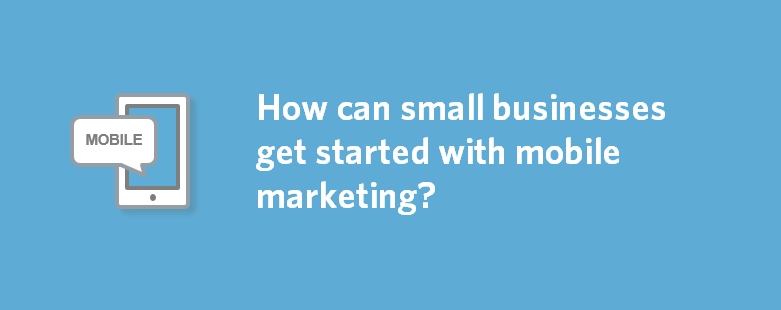 How can small businesses get started with mobile marketing?