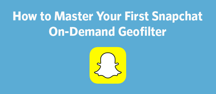 How to Master Your First Snapchat On-Demand Geofilter