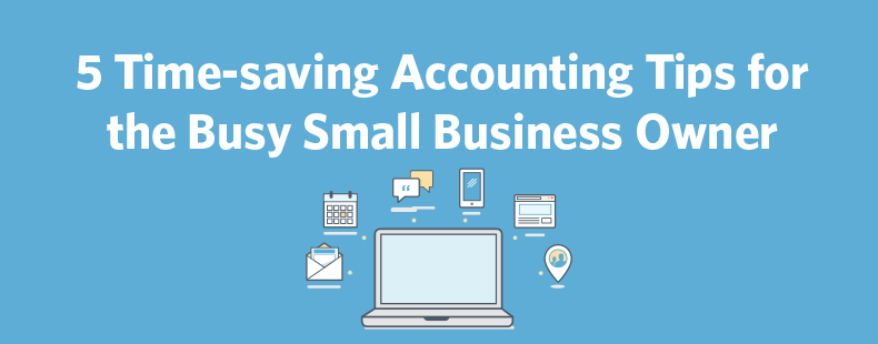 5 Time-saving Accounting Tips for the Busy Small Business Owner
