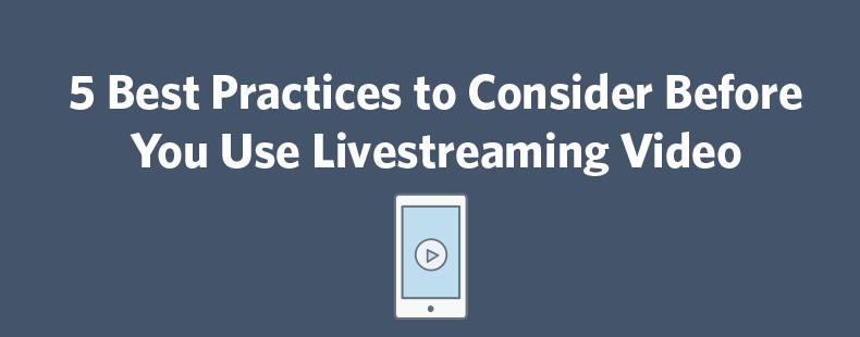 5 Best Practices to Consider Before You Use Livestreaming Video
