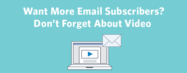 Want More Email Subscribers? Don't Forget About Video
