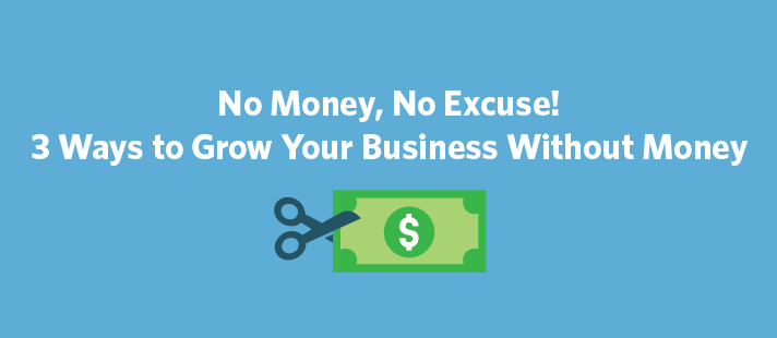 No Money, No Excuse! 3 Ways to Grow Your Business Without Money