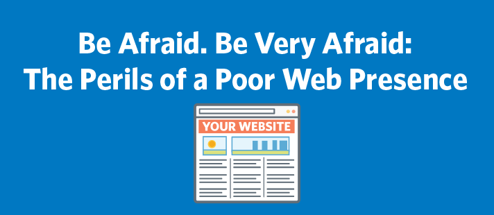 Be Afraid. Be Very Afraid: The Perils of a Poor Web Presence