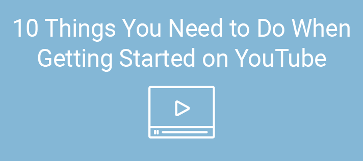 10 Things You Need to Do When Getting Started on YouTube