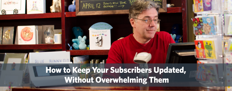 How to Keep Your Subscribers Updated, Without Overwhelming Them