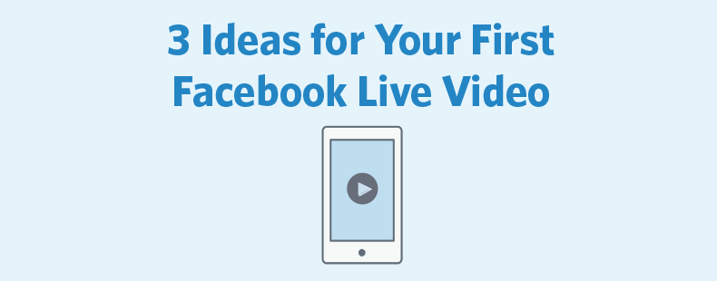 3 Ideas for Your First Facebook Live Video