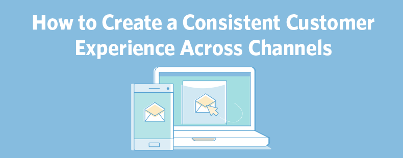 How to Create a Consistent Customer Experience Across Channels