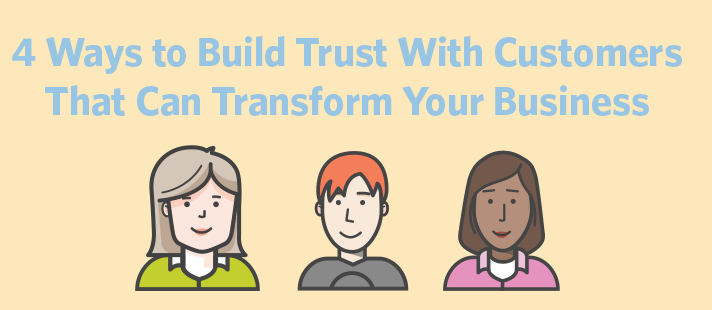 4 Ways to Build Trust With Customers That Can Transform Your Business