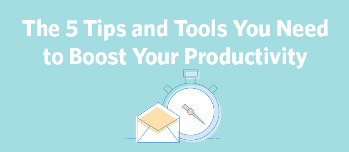 The 5 Tips and Tools You Need to Boost Your Productivity