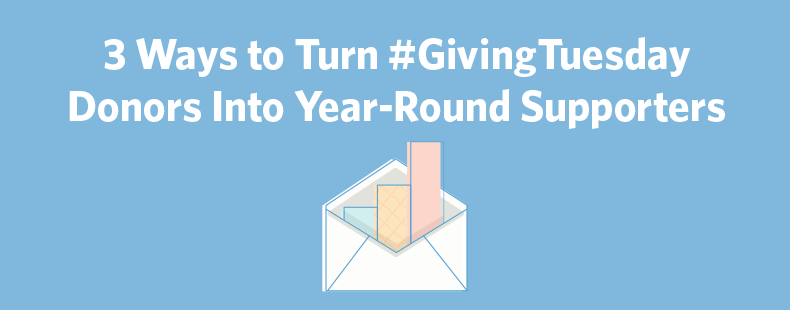 3 Ways to Turn #GivingTuesday Donors Into Year-Round Supporters