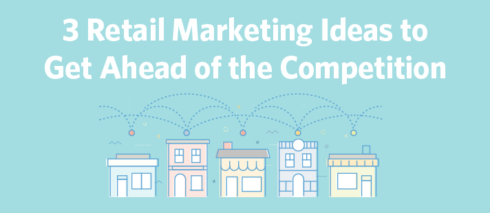 3 Retail Marketing Ideas to Get Ahead of the Competition