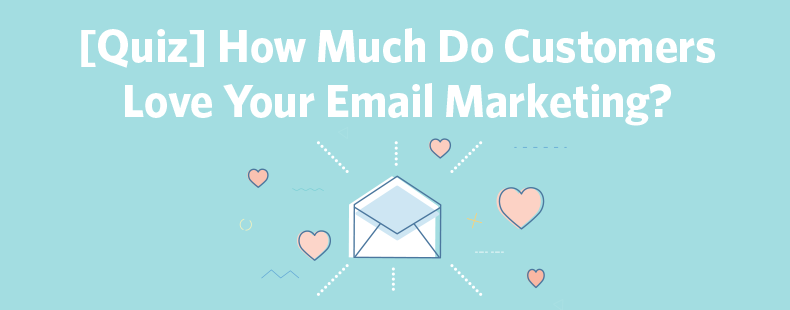 [Quiz] How Much Do Customers Love Your Email Marketing?
