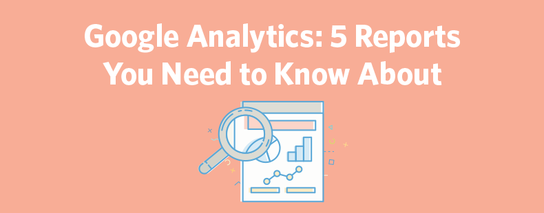 Google Analytics: 5 Reports You Need to Know About