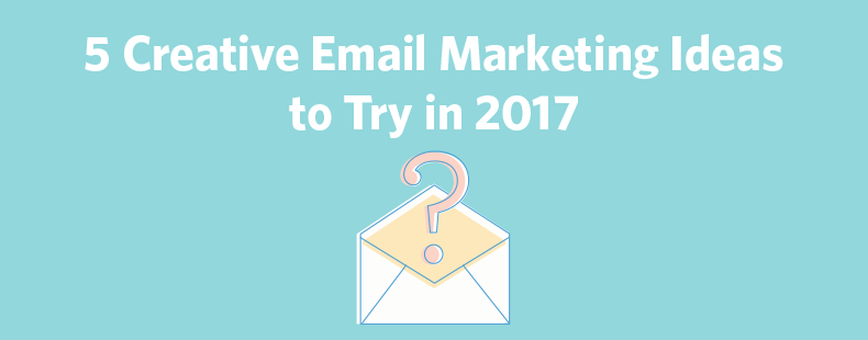 5 Creative Email Marketing Ideas to Try in 2017