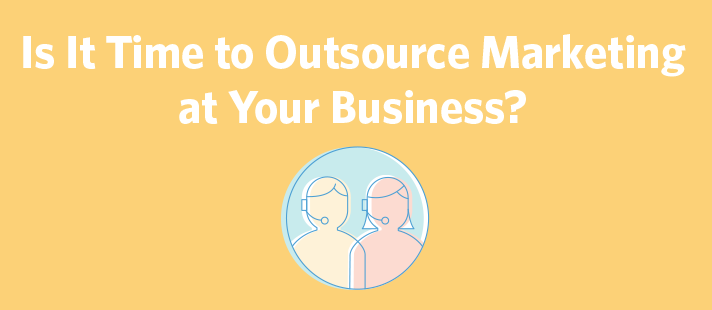 Is It Time to Outsource Marketing at Your Business? Here's How to Be Sure