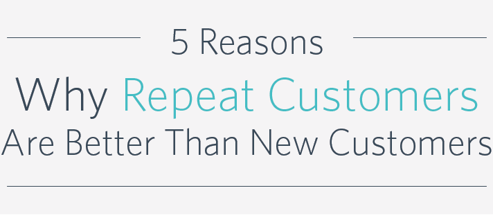 5 Reasons Why Repeat Customers Are Better Than New Customers