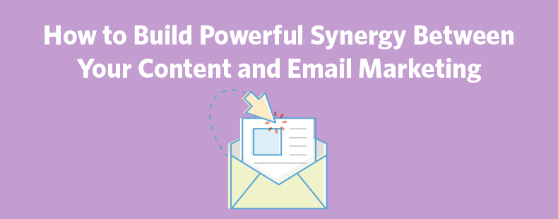 How to Build Powerful Synergy Between Your Content and Email Marketing