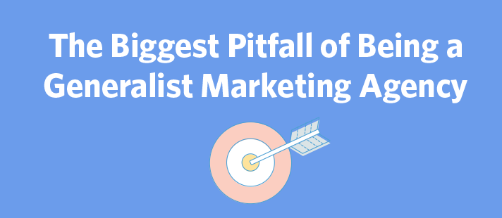 The Biggest Pitfall of Being a Generalist Marketing Agency