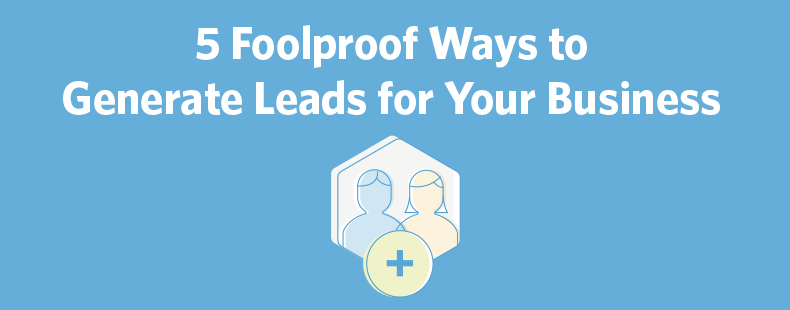 5 Foolproof Ways to Generate Leads for Your Business