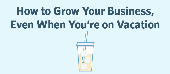 How to Grow Your Business, Even When You're on Vacation
