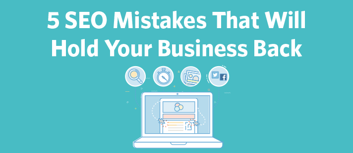 5 SEO Mistakes That Will Hold Your Business Back