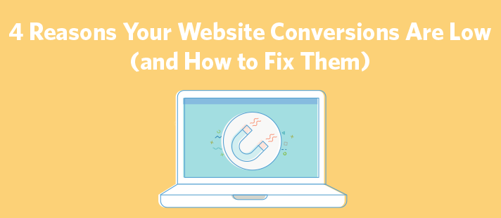 4 Reasons Your Website Conversions Are Low (and How to Fix Them)