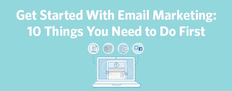 Get Started With Email Marketing: 10 Things You Need to Do First