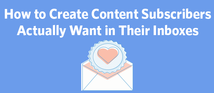 How to Create Content Subscribers Actually Want in Their Inboxes