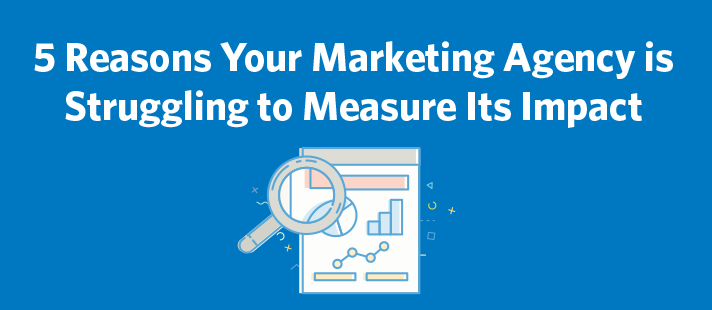 5 Reasons Your Marketing Agency is Struggling to Measure Its Impact