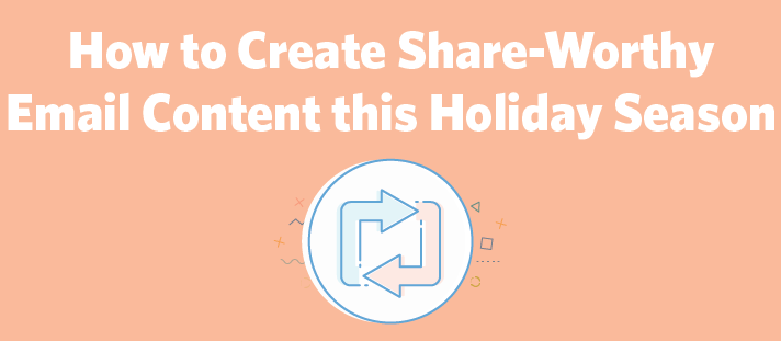 How to Create Share-Worthy Email Content this Holiday Season