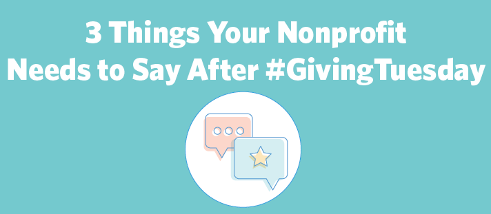 3 Things Your Nonprofit Needs to Say After #GivingTuesday