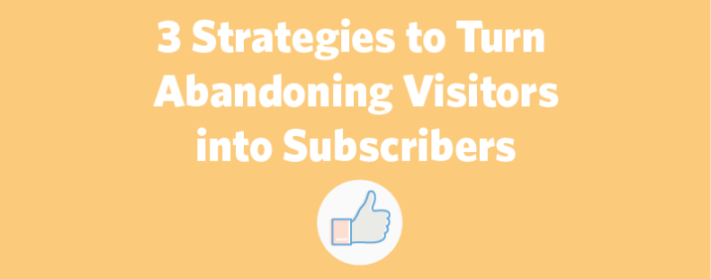 3 Strategies to Turn Abandoning Visitors into Subscribers