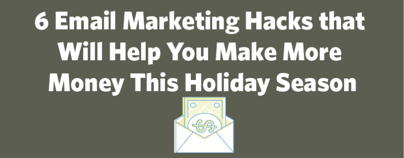 6 Email Marketing Hacks that Will Help You Make More Money This Holiday Season