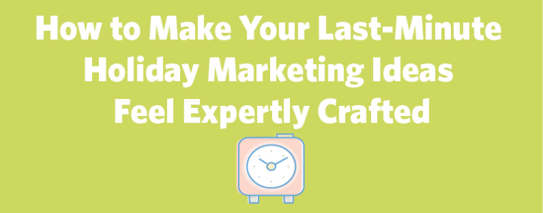 How to Make Your Last-Minute Holiday Marketing Ideas Feel Expertly Crafted