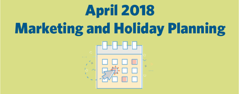 April 2018 Marketing and Holiday Planning