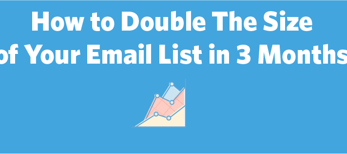 How to Double The Size of Your Email List in 3 Months, Part 1