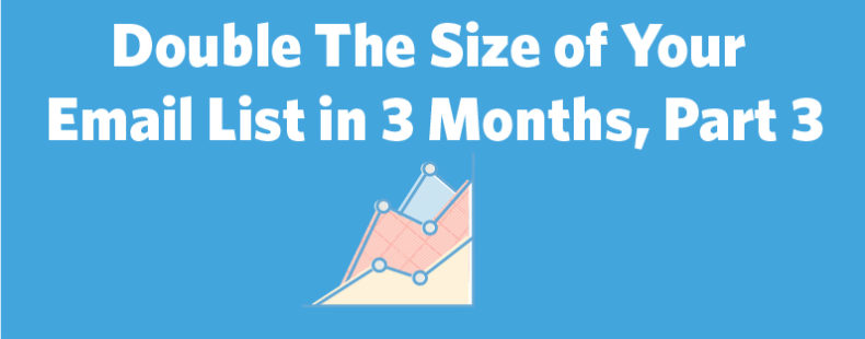 How to Double The Size of Your Email List in 3 Months, Part 3