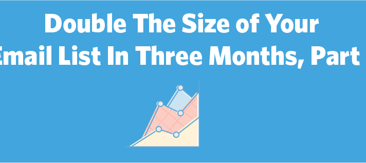 How to Double The Size of Your Email List in 3 Months, Part 2